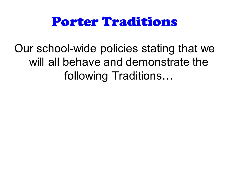 Porter Traditions Our school-wide policies stating that we will all behave and demonstrate the following Traditions…