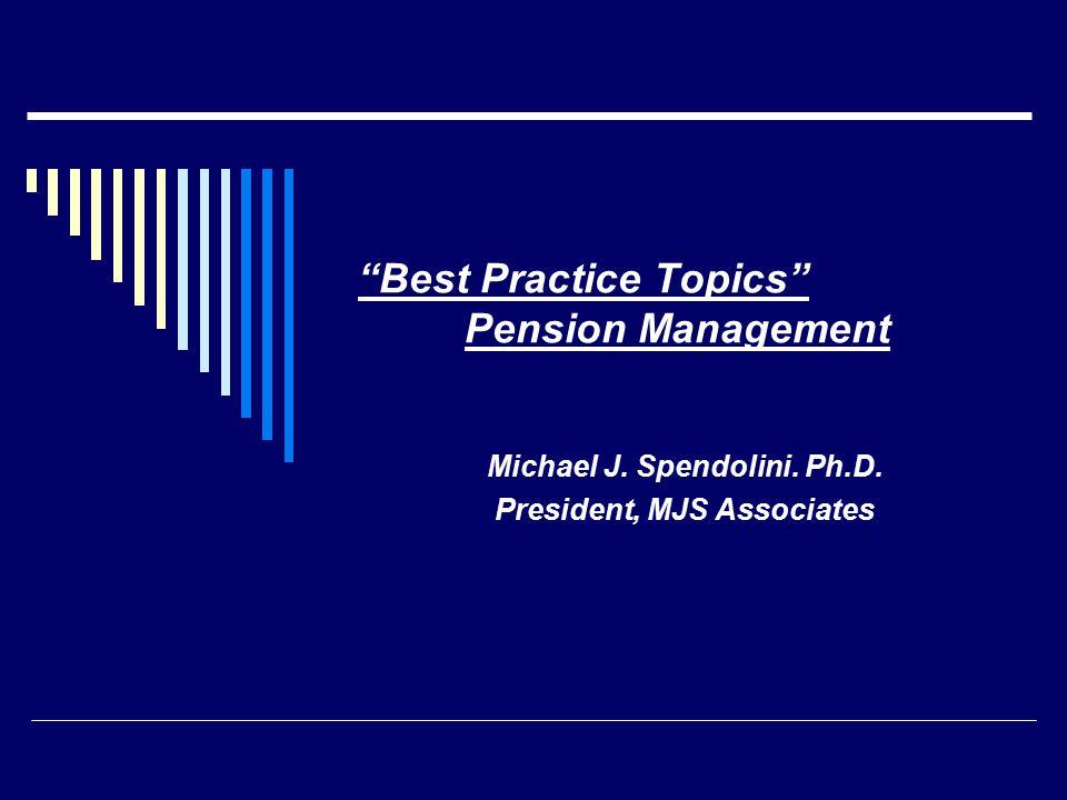 Best Practice Topics Pension Management Michael J. Spendolini. Ph.D. President, MJS Associates
