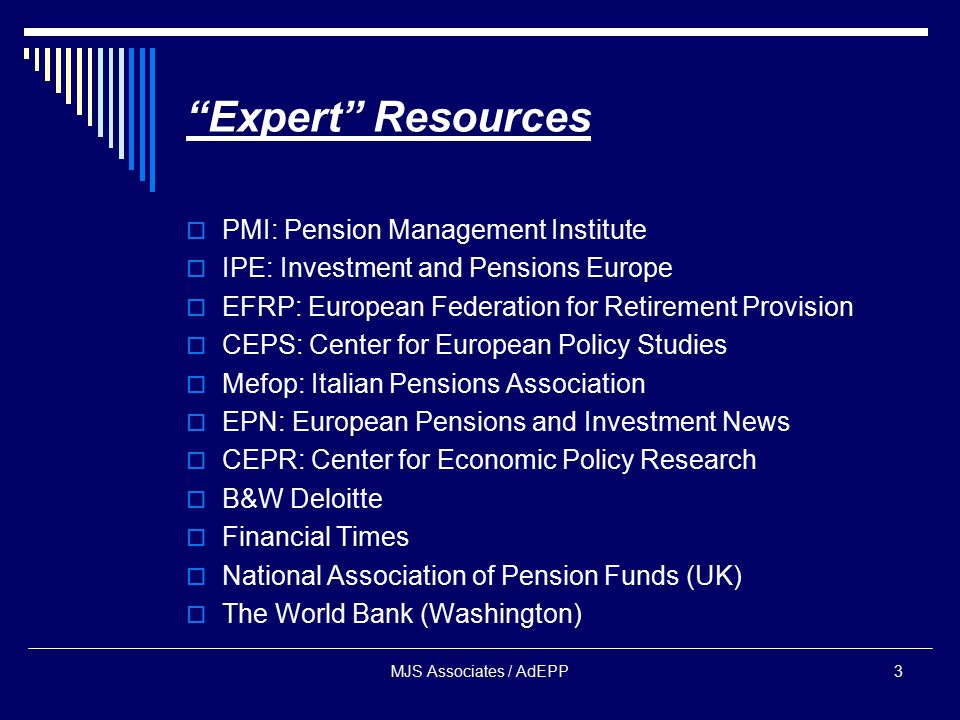 MJS Associates / AdEPP3 Expert Resources  PMI: Pension Management Institute  IPE: Investment and Pensions Europe  EFRP: European Federation for Retirement Provision  CEPS: Center for European Policy Studies  Mefop: Italian Pensions Association  EPN: European Pensions and Investment News  CEPR: Center for Economic Policy Research  B&W Deloitte  Financial Times  National Association of Pension Funds (UK)  The World Bank (Washington)