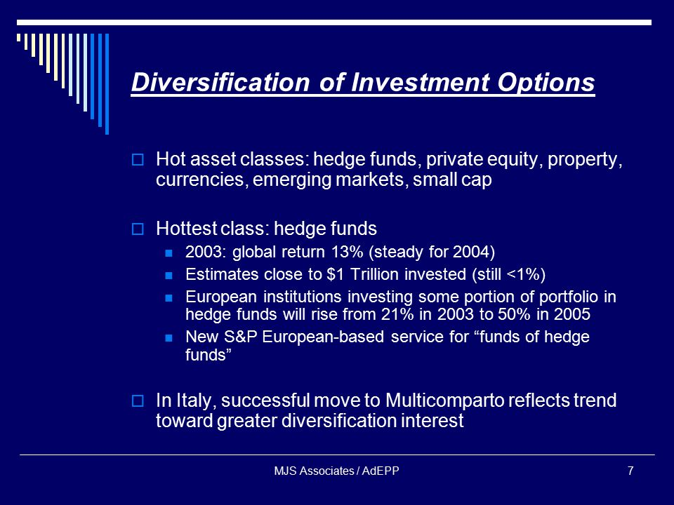 MJS Associates / AdEPP7 Diversification of Investment Options  Hot asset classes: hedge funds, private equity, property, currencies, emerging markets, small cap  Hottest class: hedge funds 2003: global return 13% (steady for 2004) Estimates close to $1 Trillion invested (still <1%) European institutions investing some portion of portfolio in hedge funds will rise from 21% in 2003 to 50% in 2005 New S&P European-based service for funds of hedge funds  In Italy, successful move to Multicomparto reflects trend toward greater diversification interest