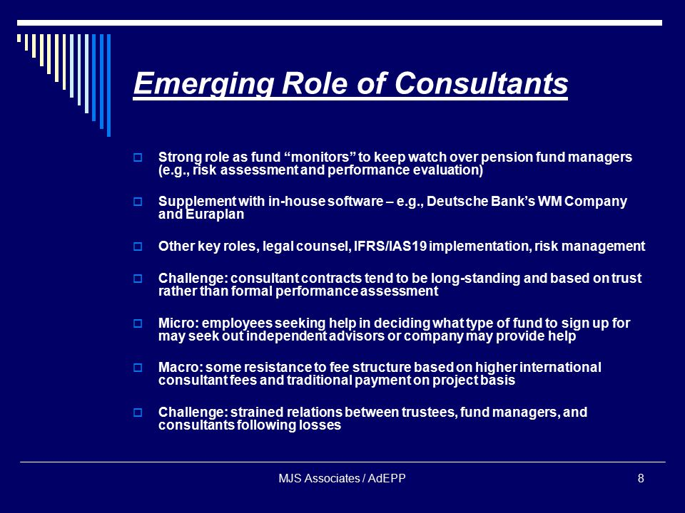 MJS Associates / AdEPP8 Emerging Role of Consultants  Strong role as fund monitors to keep watch over pension fund managers (e.g., risk assessment and performance evaluation)  Supplement with in-house software – e.g., Deutsche Bank's WM Company and Euraplan  Other key roles, legal counsel, IFRS/IAS19 implementation, risk management  Challenge: consultant contracts tend to be long-standing and based on trust rather than formal performance assessment  Micro: employees seeking help in deciding what type of fund to sign up for may seek out independent advisors or company may provide help  Macro: some resistance to fee structure based on higher international consultant fees and traditional payment on project basis  Challenge: strained relations between trustees, fund managers, and consultants following losses