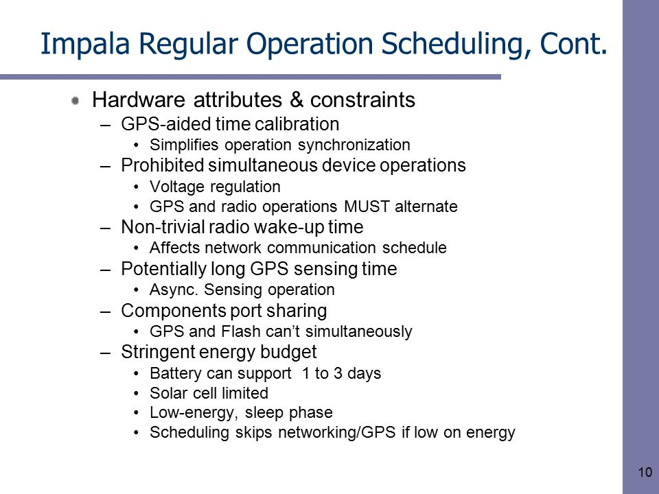 10 Hardware attributes & constraints –GPS-aided time calibration Simplifies operation synchronization –Prohibited simultaneous device operations Voltage regulation GPS and radio operations MUST alternate –Non-trivial radio wake-up time Affects network communication schedule –Potentially long GPS sensing time Async.