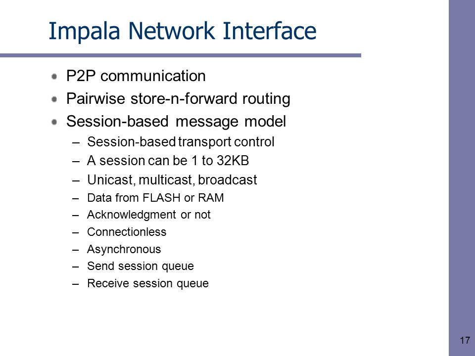 17 Impala Network Interface P2P communication Pairwise store-n-forward routing Session-based message model –Session-based transport control –A session can be 1 to 32KB –Unicast, multicast, broadcast –Data from FLASH or RAM –Acknowledgment or not –Connectionless –Asynchronous –Send session queue –Receive session queue