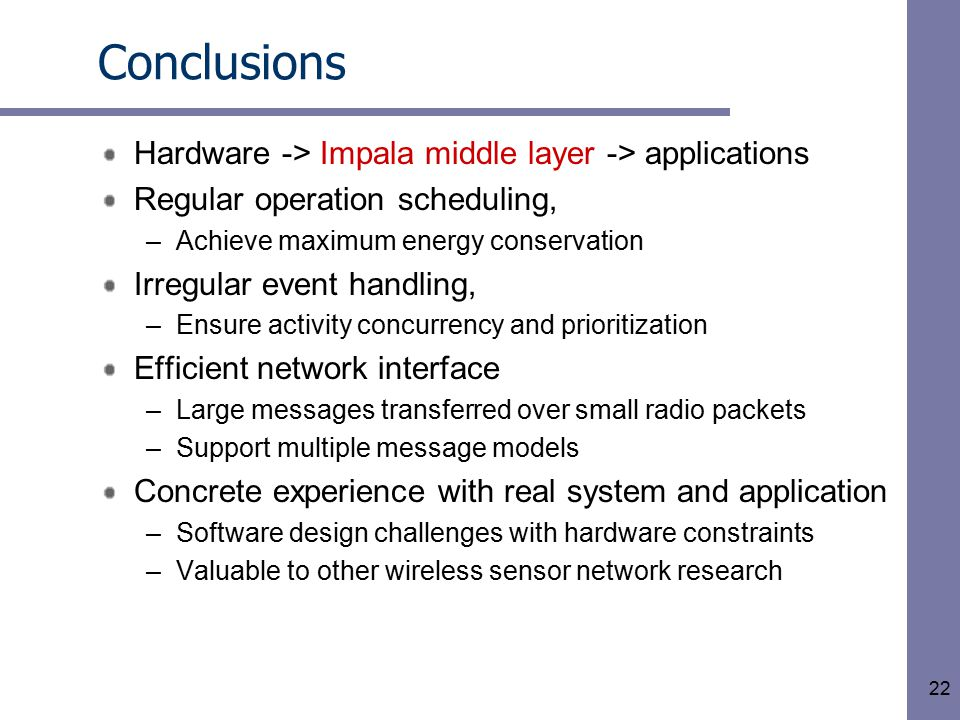 22 Conclusions Hardware -> Impala middle layer -> applications Regular operation scheduling, –Achieve maximum energy conservation Irregular event handling, –Ensure activity concurrency and prioritization Efficient network interface –Large messages transferred over small radio packets –Support multiple message models Concrete experience with real system and application –Software design challenges with hardware constraints –Valuable to other wireless sensor network research