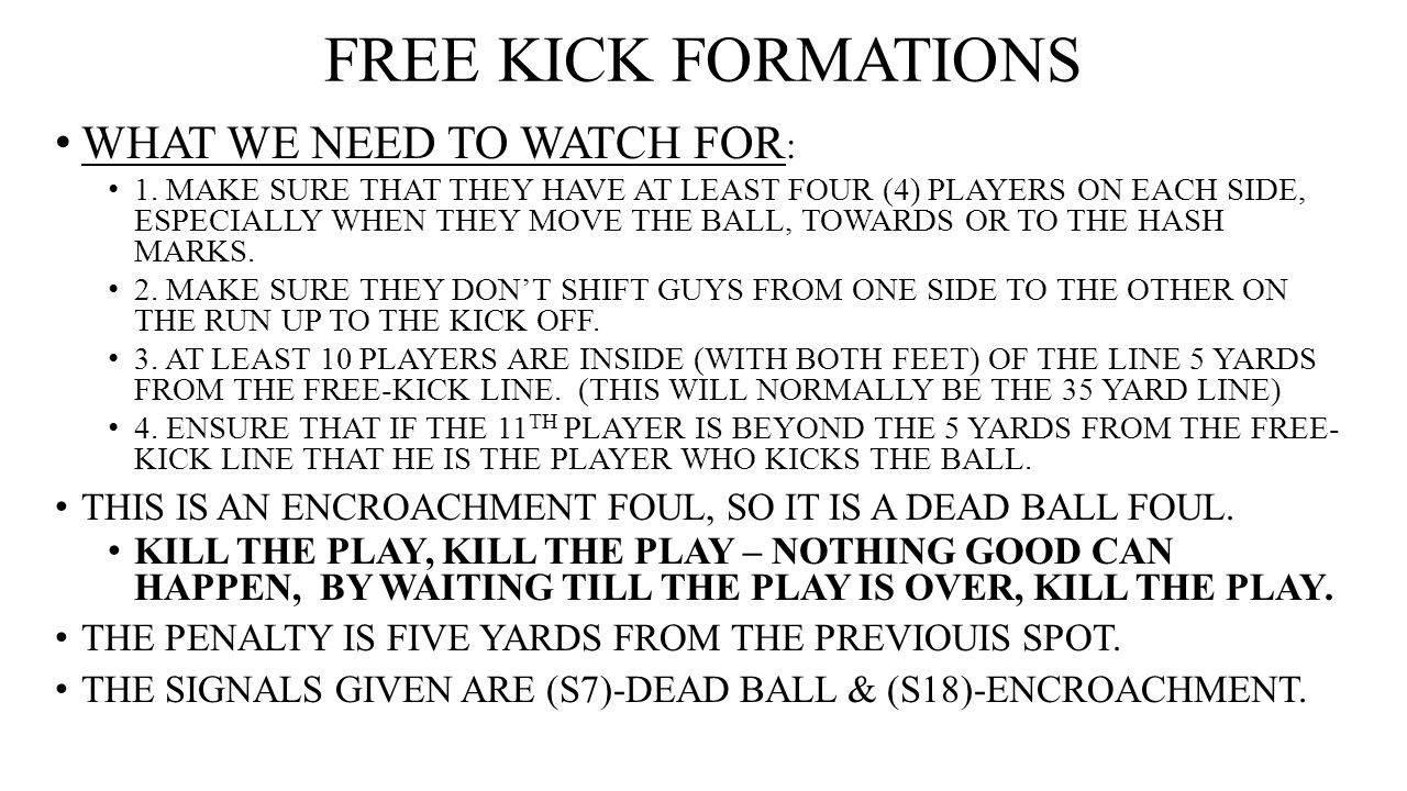 FREE KICK FORMATIONS WHAT WE NEED TO WATCH FOR : 1. MAKE SURE THAT THEY HAVE AT LEAST FOUR (4) PLAYERS ON EACH SIDE, ESPECIALLY WHEN THEY MOVE THE BAL