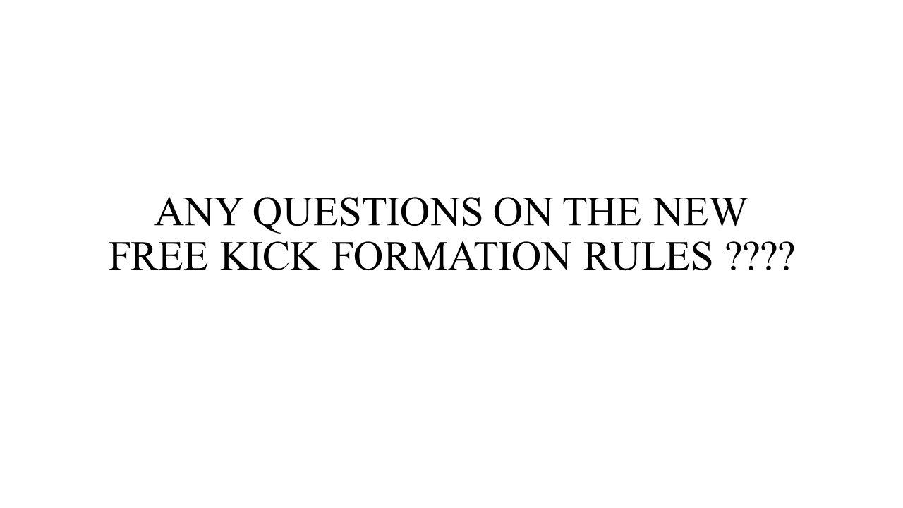 ANY QUESTIONS ON THE NEW FREE KICK FORMATION RULES ????