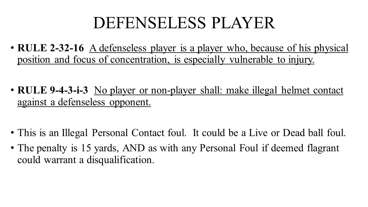 DEFENSELESS PLAYER RULE 2-32-16 A defenseless player is a player who, because of his physical position and focus of concentration, is especially vulne