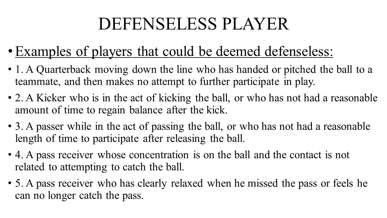 DEFENSELESS PLAYER Examples of players that could be deemed defenseless: 1. A Quarterback moving down the line who has handed or pitched the ball to a