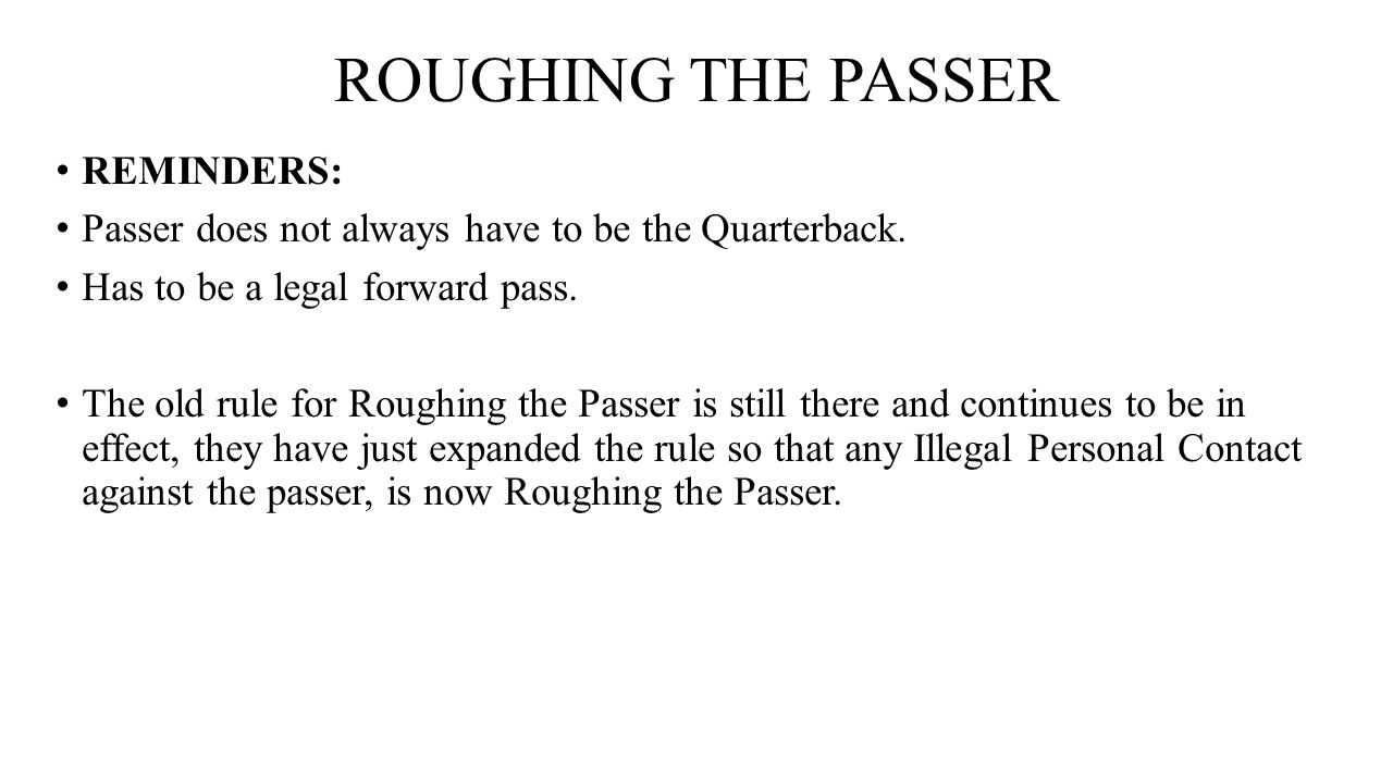 ROUGHING THE PASSER REMINDERS: Passer does not always have to be the Quarterback. Has to be a legal forward pass. The old rule for Roughing the Passer