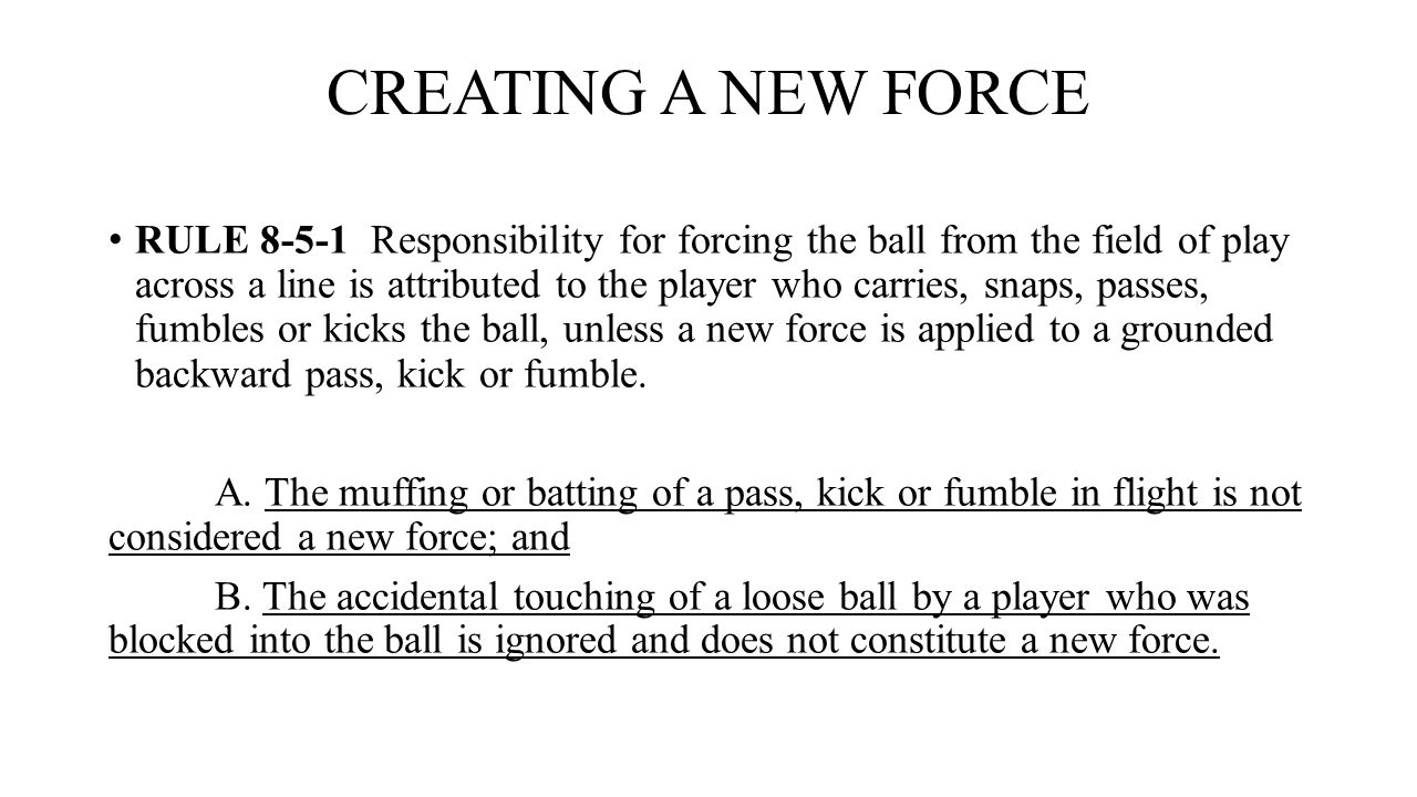 CREATING A NEW FORCE RULE 8-5-1 Responsibility for forcing the ball from the field of play across a line is attributed to the player who carries, snap