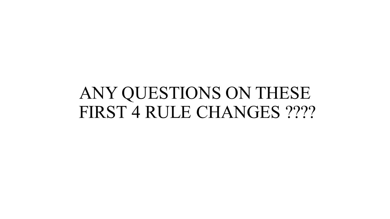 ANY QUESTIONS ON THESE FIRST 4 RULE CHANGES ????