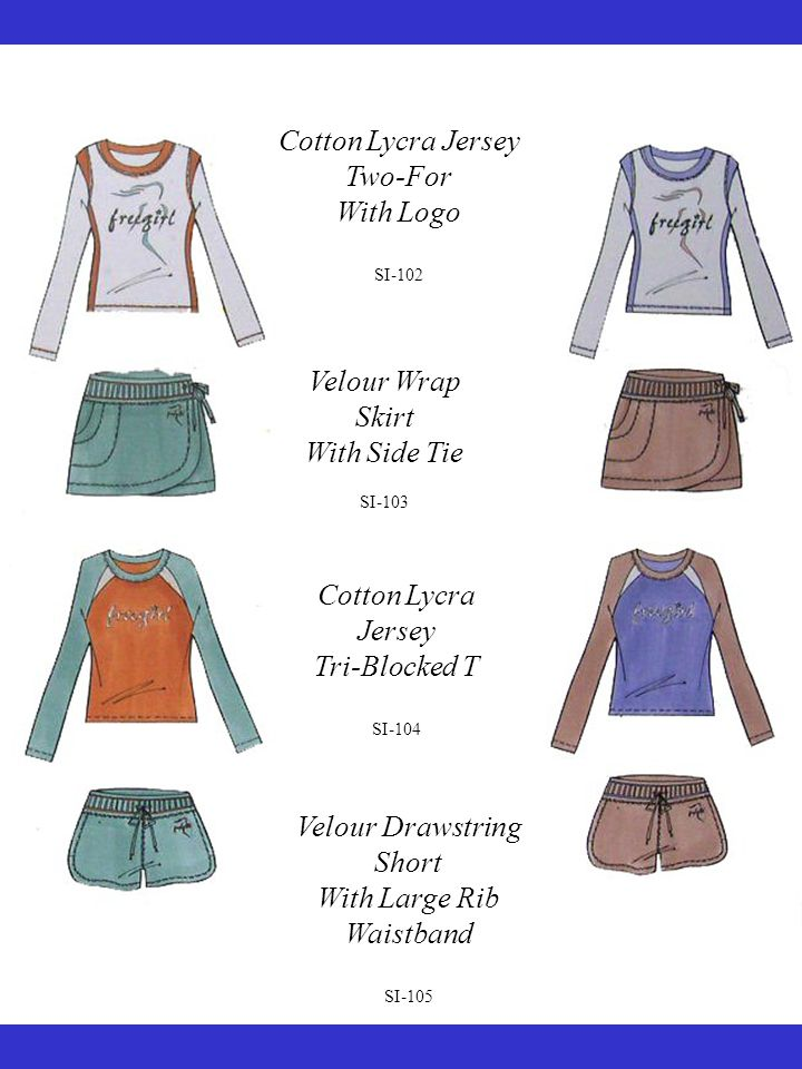 Cotton Lycra Jersey Two-For With Logo SI-102 Velour Wrap Skirt With Side Tie SI-103 Cotton Lycra Jersey Tri-Blocked T SI-104 Velour Drawstring Short With Large Rib Waistband SI-105