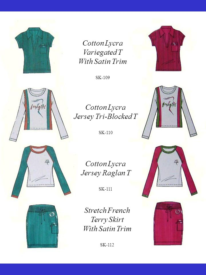 Cotton Lycra Variegated T With Satin Trim SK-109 Cotton Lycra Jersey Tri-Blocked T SK-110 Cotton Lycra Jersey Raglan T SK-111 Stretch French Terry Skirt With Satin Trim SK-112