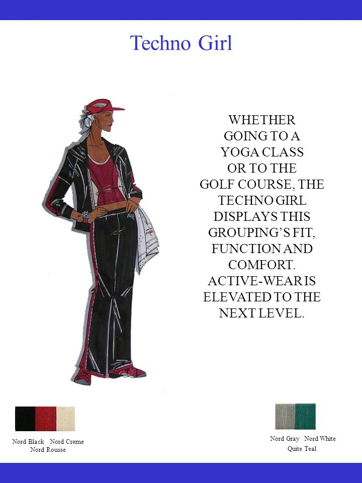 Techno Girl WHETHER GOING TO A YOGA CLASS OR TO THE GOLF COURSE, THE TECHNO GIRL DISPLAYS THIS GROUPING'S FIT, FUNCTION AND COMFORT.