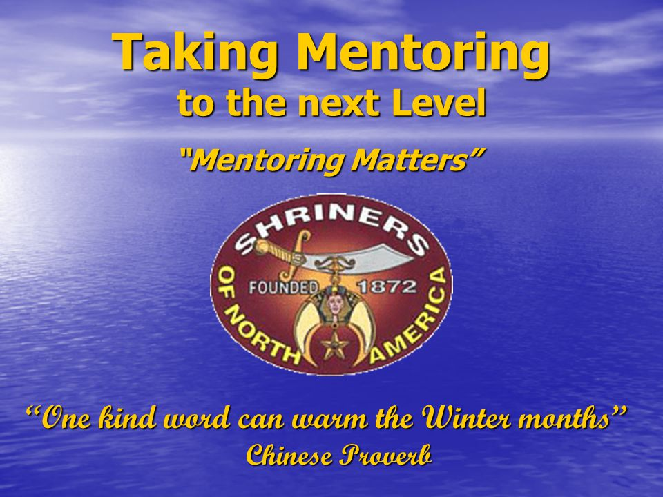 "Taking Mentoring to the next Level ""Mentoring Matters"" ""One kind word can warm the Winter months"" Chinese Proverb"