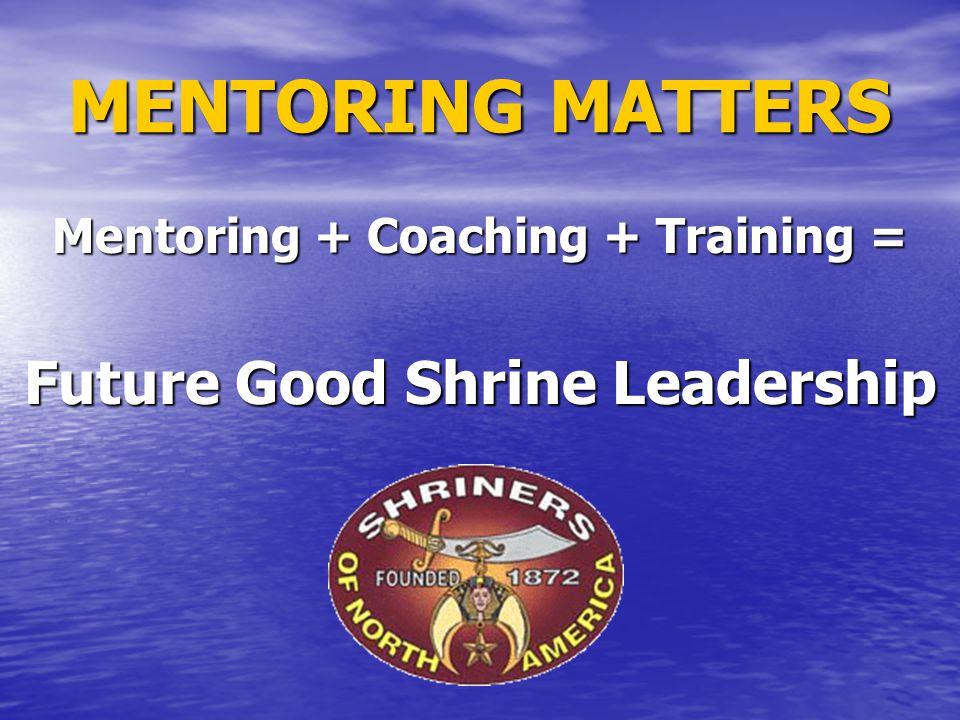 MENTORING MATTERS Mentoring + Coaching + Training = Future Good Shrine Leadership