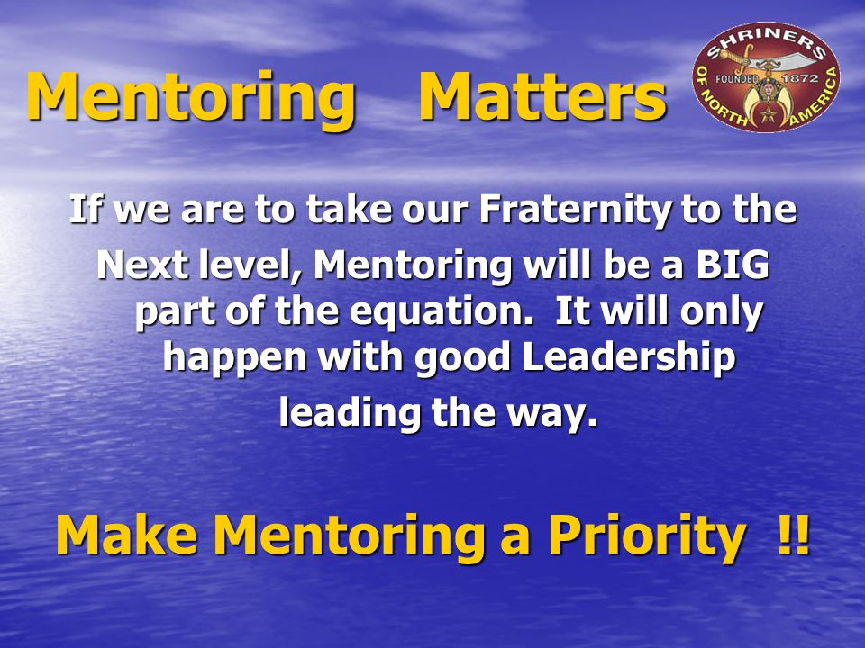Mentoring Matters If we are to take our Fraternity to the Next level, Mentoring will be a BIG part of the equation.