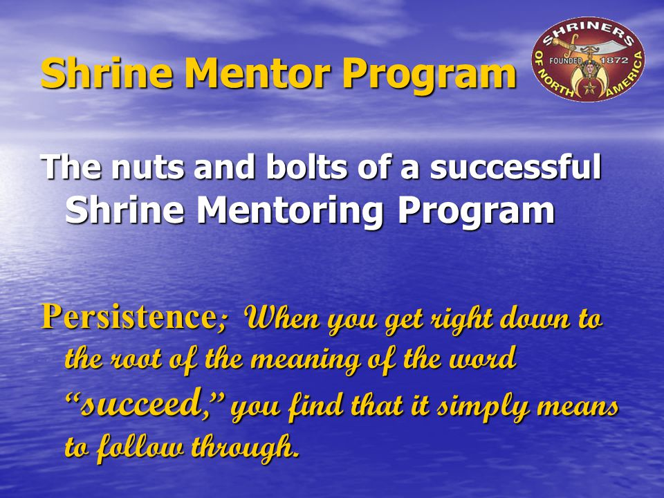 Shrine Mentor Program The nuts and bolts of a successful Shrine Mentoring Program Persistence ; When you get right down to the root of the meaning of