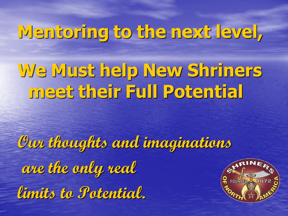 Mentoring to the next level, We Must help New Shriners meet their Full Potential Our thoughts and imaginations are the only real are the only real limits to Potential.