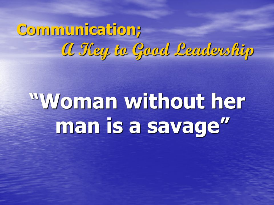 "Communication; A Key to Good Leadership ""Woman without her man is a savage"""