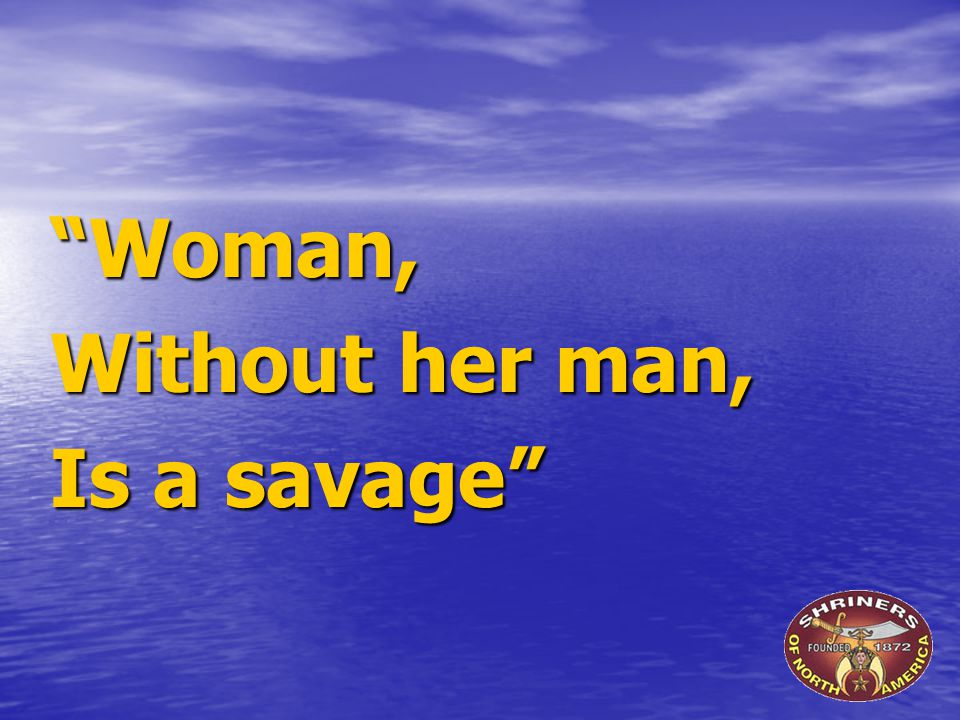 """Woman, Without her man, Is a savage"""