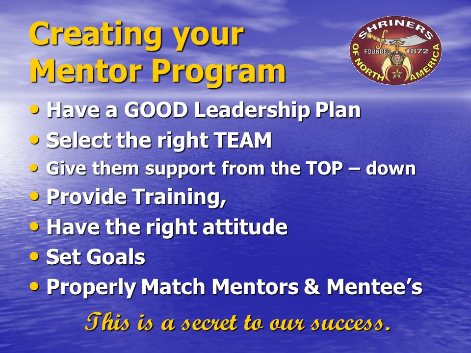 Creating your Mentor Program Have a GOOD Leadership Plan Have a GOOD Leadership Plan Select the right TEAM Select the right TEAM Give them support fro