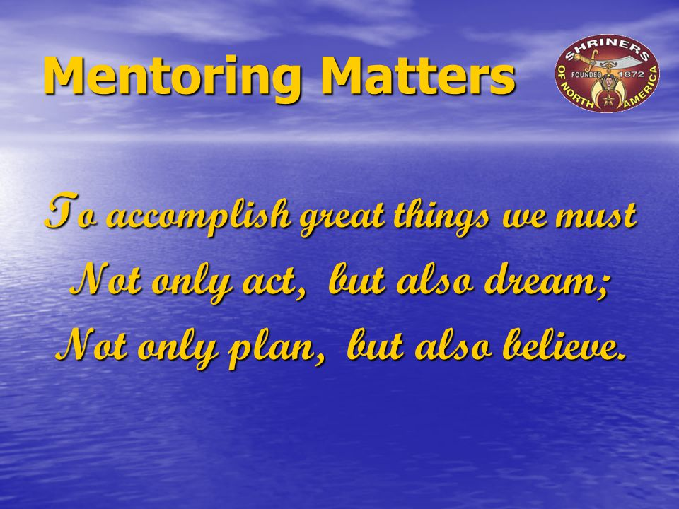 Mentoring Matters T o accomplish great things we must Not only act, but also dream; Not only plan, but also believe.