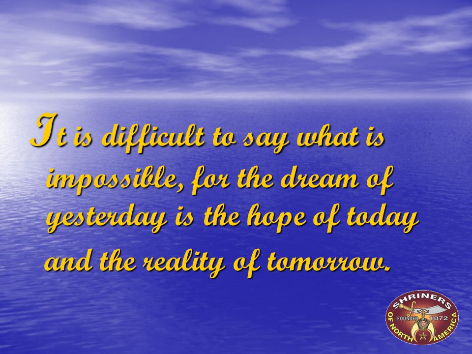 I t is difficult to say what is impossible, for the dream of yesterday is the hope of today and the reality of tomorrow.