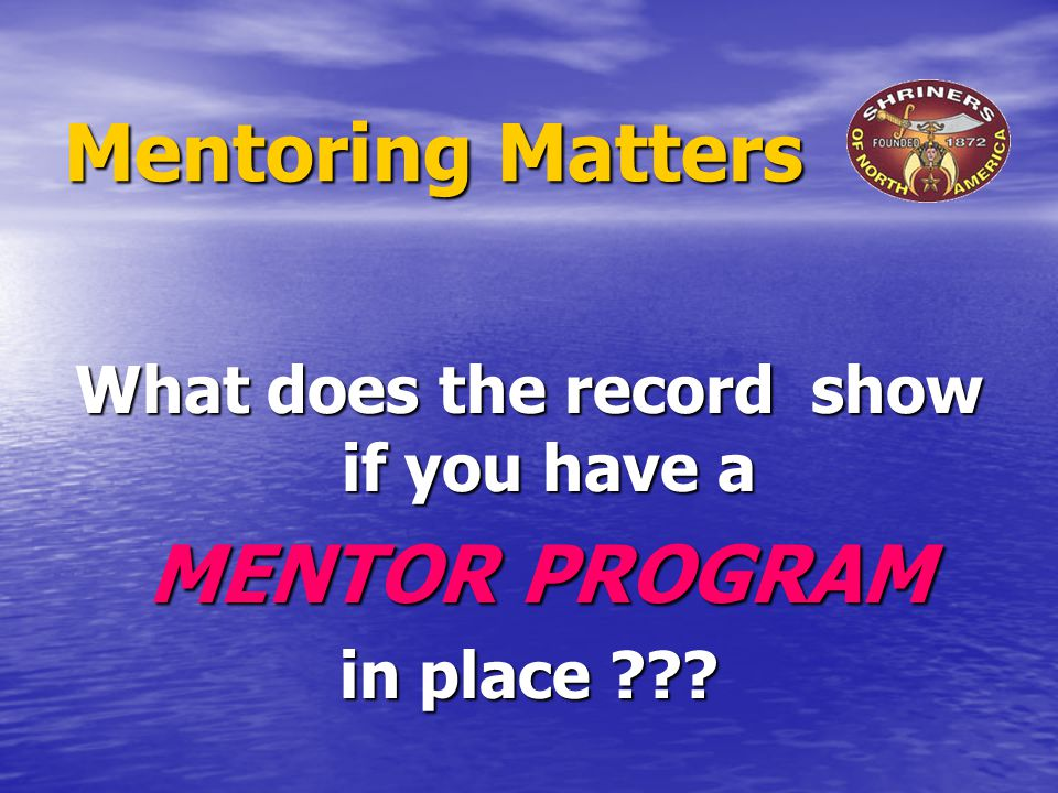 Mentoring Matters What does the record show if you have a MENTOR PROGRAM MENTOR PROGRAM in place ???