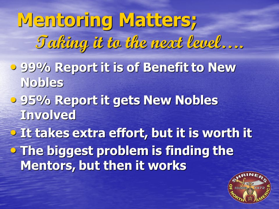 Mentoring Matters; Taking it to the next level…. 99% Report it is of Benefit to New Nobles 99% Report it is of Benefit to New Nobles 95% Report it get