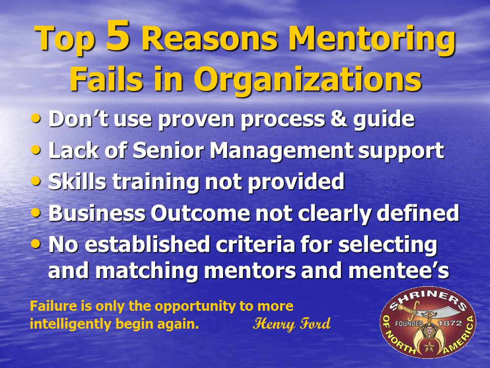 Top 5 Reasons Mentoring Fails in Organizations Don't use proven process & guide Don't use proven process & guide Lack of Senior Management support Lack of Senior Management support Skills training not provided Skills training not provided Business Outcome not clearly defined Business Outcome not clearly defined No established criteria for selecting and matching mentors and mentee's No established criteria for selecting and matching mentors and mentee's Failure is only the opportunity to more intelligently begin again.