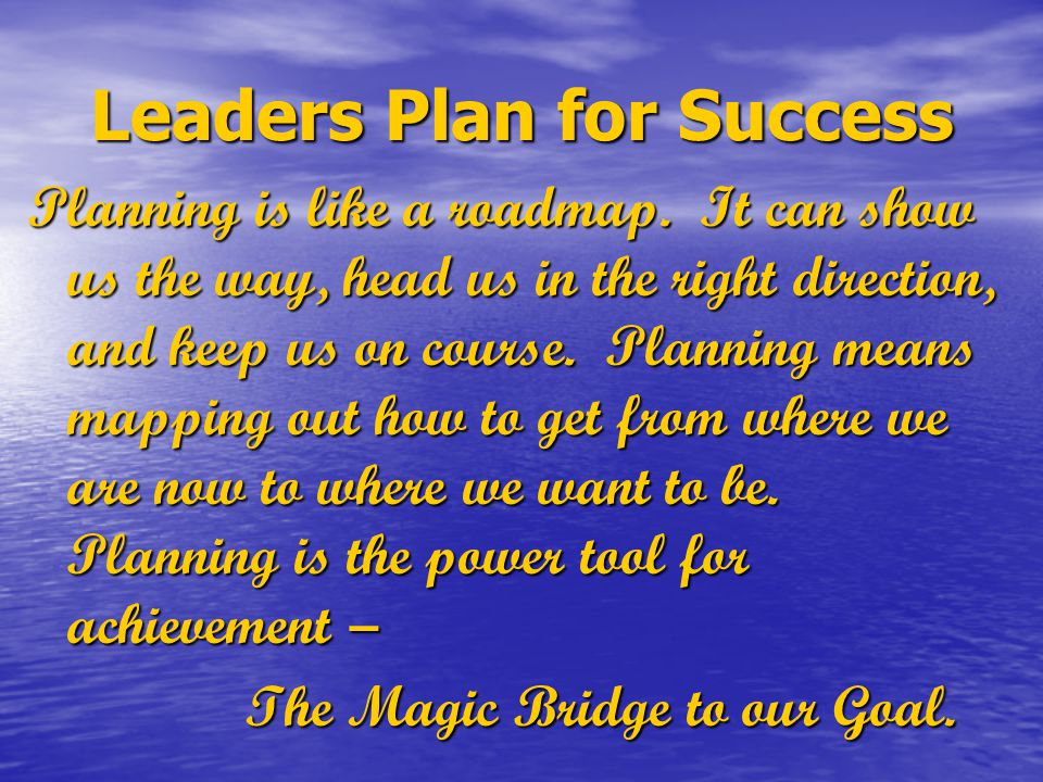 Leaders Plan for Success Planning is like a roadmap. It can show us the way, head us in the right direction, and keep us on course. Planning means map