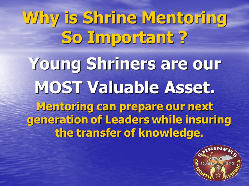 Why is Shrine Mentoring So Important ? Young Shriners are our MOST Valuable Asset. Mentoring can prepare our next generation of Leaders while insuring