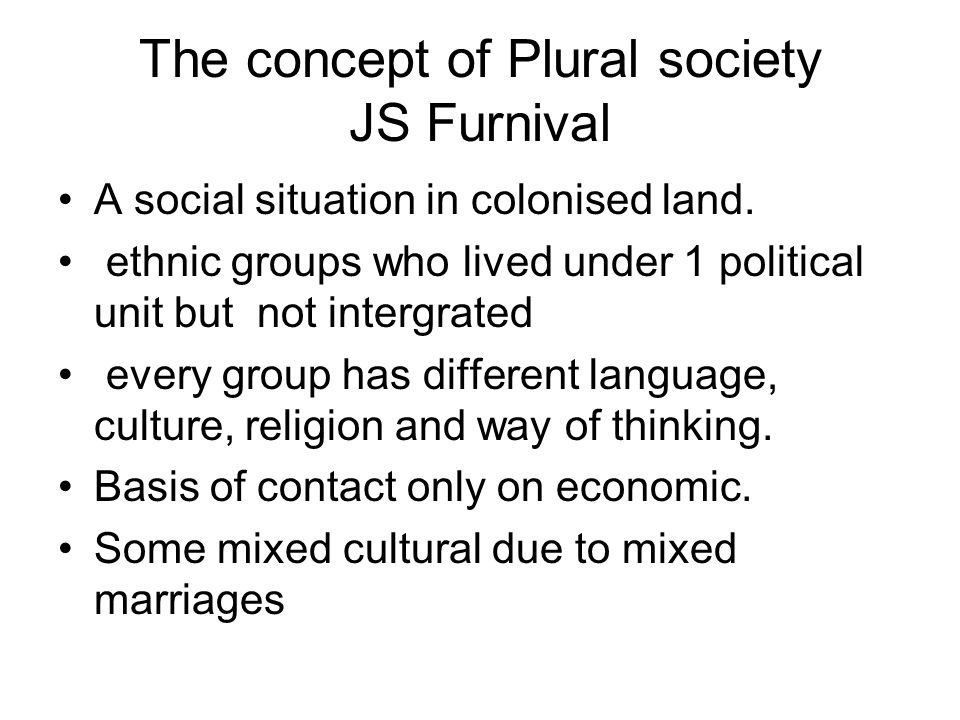 The concept of Plural society JS Furnival A social situation in colonised land. ethnic groups who lived under 1 political unit but not intergrated eve