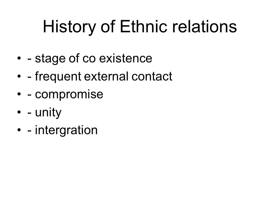 History of Ethnic relations - stage of co existence - frequent external contact - compromise - unity - intergration