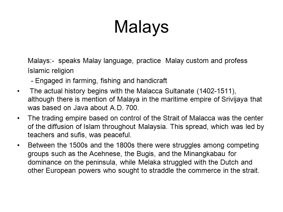 Malays Malays:- speaks Malay language, practice Malay custom and profess Islamic religion - Engaged in farming, fishing and handicraft The actual hist