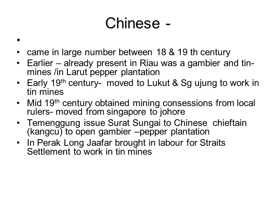 Chinese - came in large number between 18 & 19 th century Earlier – already present in Riau was a gambier and tin- mines /in Larut pepper plantation E