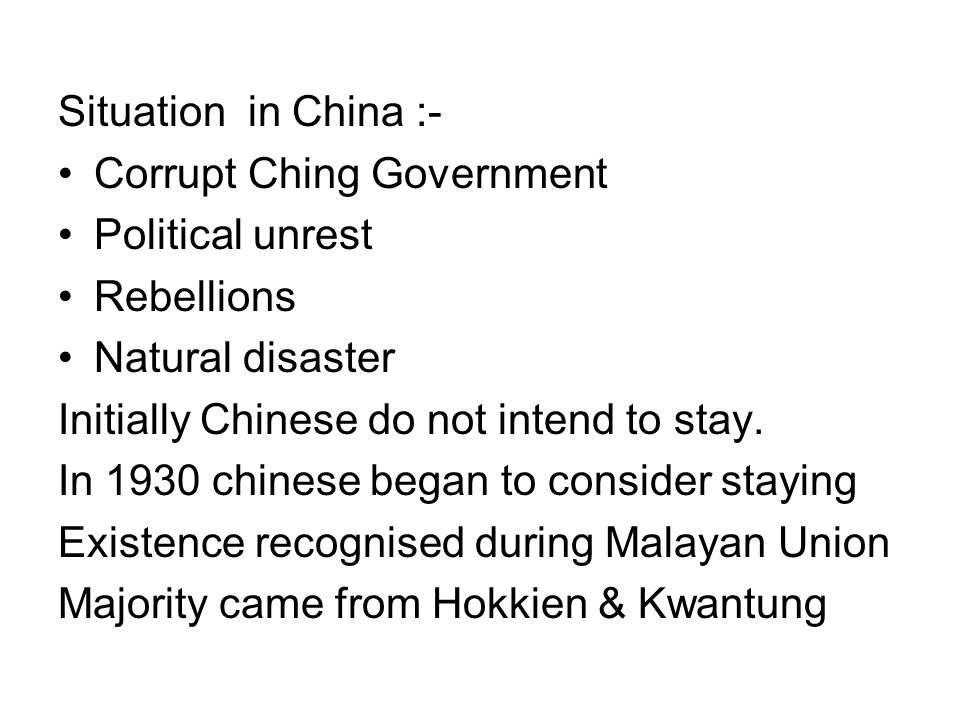 Situation in China :- Corrupt Ching Government Political unrest Rebellions Natural disaster Initially Chinese do not intend to stay. In 1930 chinese b