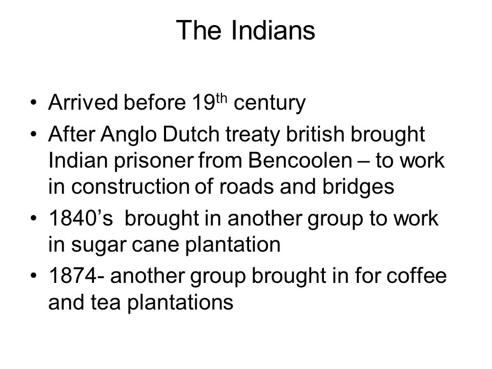 80% were Tamils and Malabari Also brought in white collar indians from malabari & ceylons to work as clerks, hospital assistant Situation in india - caste system restrict employment -rapid population -Shortage of food -Drought -starvation -rise in land tax by british 1859 –fare become too expensive as British impose passenger tax