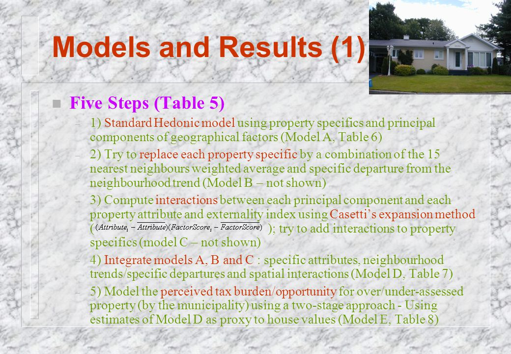 Models and Results (1) n Five Steps (Table 5) – 1) Standard Hedonic model using property specifics and principal components of geographical factors (M