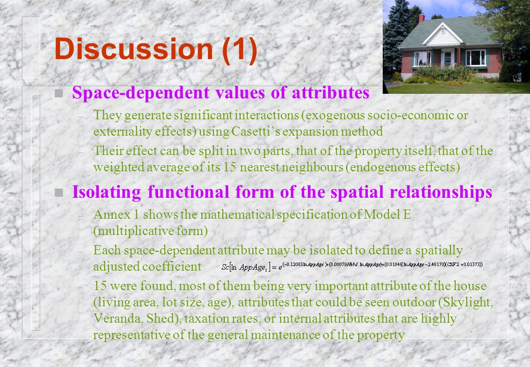 Discussion (1) n Space-dependent values of attributes – They generate significant interactions (exogenous socio-economic or externality effects) using