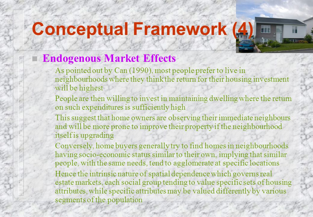 Conceptual Framework (4) n Endogenous Market Effects – As pointed out by Can (1990), most people prefer to live in neighbourhoods where they think the