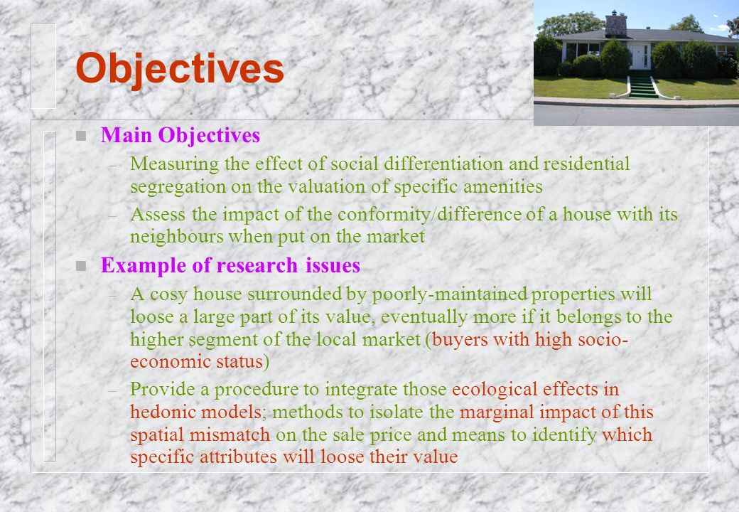 Objectives n Main Objectives – Measuring the effect of social differentiation and residential segregation on the valuation of specific amenities – Ass
