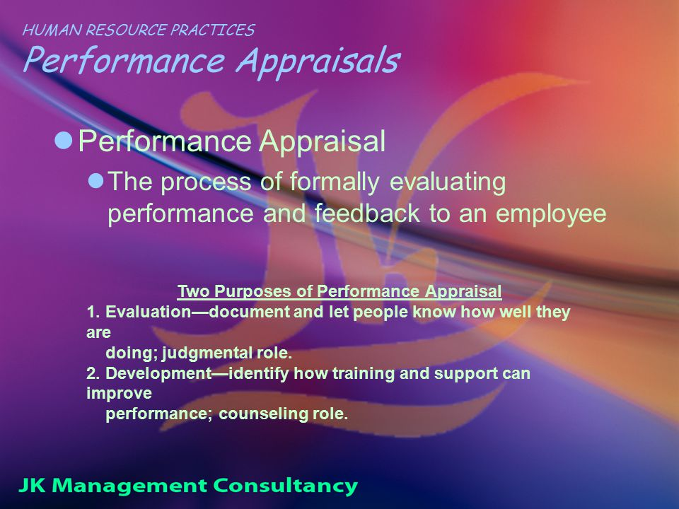 HUMAN RESOURCE PRACTICES Performance Appraisals Performance Appraisal The process of formally evaluating performance and feedback to an employee Two Purposes of Performance Appraisal 1.