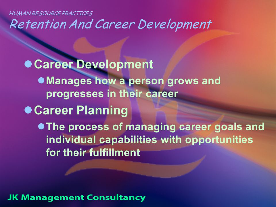 HUMAN RESOURCE PRACTICES Retention And Career Development Career Development Manages how a person grows and progresses in their career Career Planning The process of managing career goals and individual capabilities with opportunities for their fulfillment