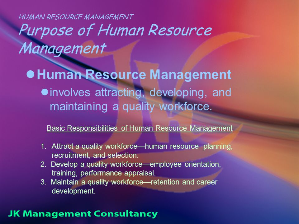 HUMAN RESOURCE MANAGEMENT Purpose of Human Resource Management Human Resource Management involves attracting, developing, and maintaining a quality workforce.