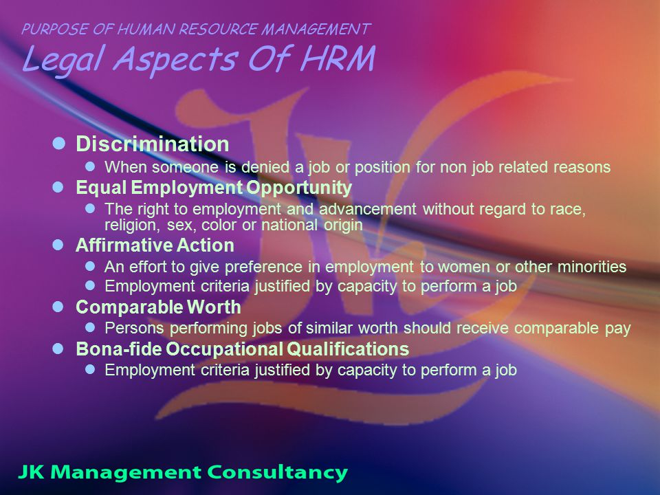 PURPOSE OF HUMAN RESOURCE MANAGEMENT Legal Aspects Of HRM Discrimination When someone is denied a job or position for non job related reasons Equal Employment Opportunity The right to employment and advancement without regard to race, religion, sex, color or national origin Affirmative Action An effort to give preference in employment to women or other minorities Employment criteria justified by capacity to perform a job Comparable Worth Persons performing jobs of similar worth should receive comparable pay Bona-fide Occupational Qualifications Employment criteria justified by capacity to perform a job
