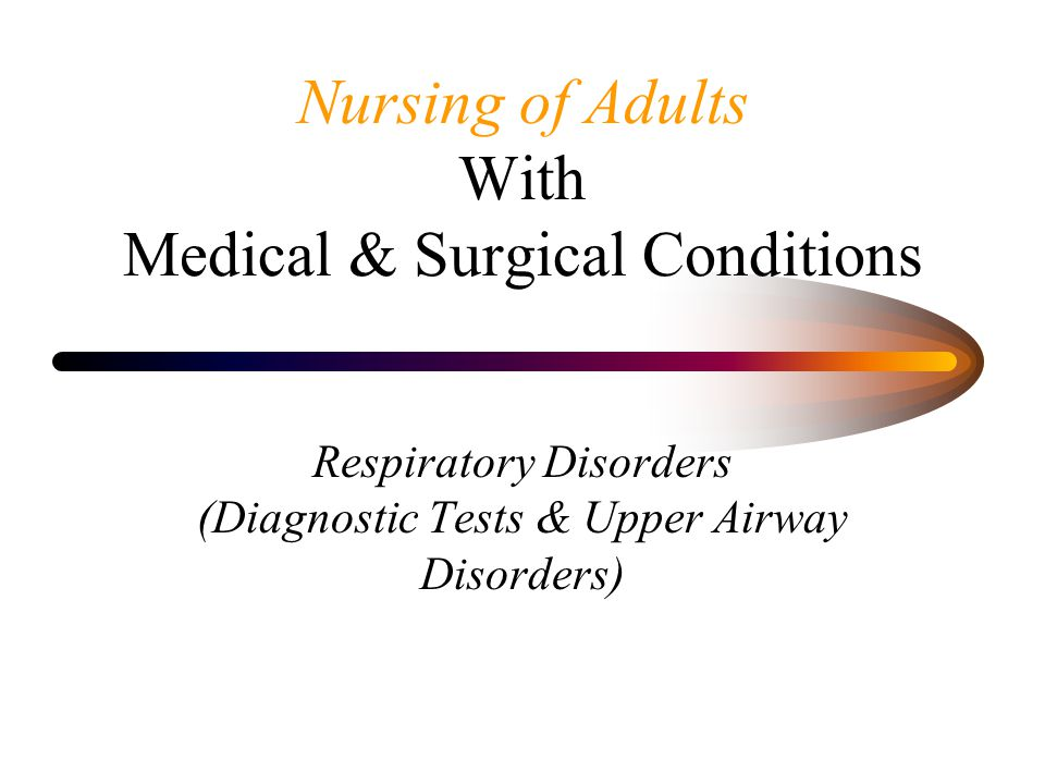 Nursing of Adults With Medical & Surgical Conditions Respiratory Disorders (Diagnostic Tests & Upper Airway Disorders)