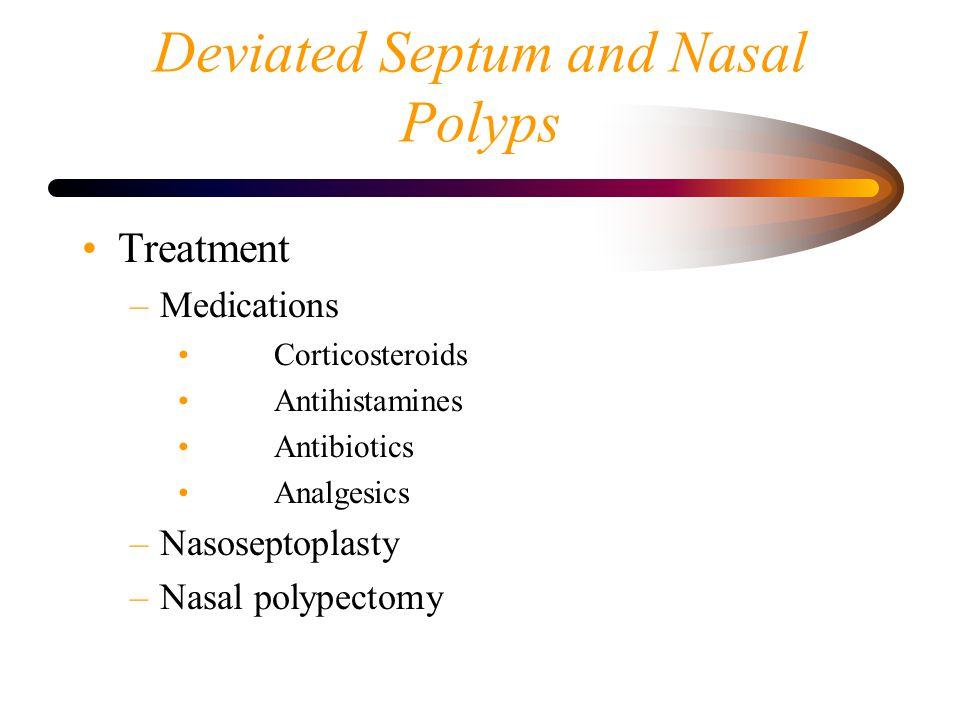 Deviated Septum and Nasal Polyps Treatment –Medications Corticosteroids Antihistamines Antibiotics Analgesics –Nasoseptoplasty –Nasal polypectomy