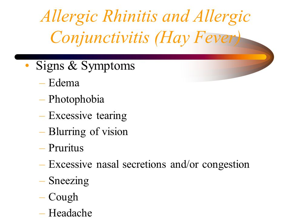 Allergic Rhinitis and Allergic Conjunctivitis (Hay Fever) Signs & Symptoms –Edema –Photophobia –Excessive tearing –Blurring of vision –Pruritus –Excessive nasal secretions and/or congestion –Sneezing –Cough –Headache